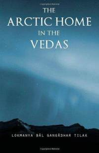 The Arctic Home in the Vedas - Being Also A New Key to the Interpretation of Many Vedic Texts and Legends-Lokamanya Bal Gangadhar Tilak