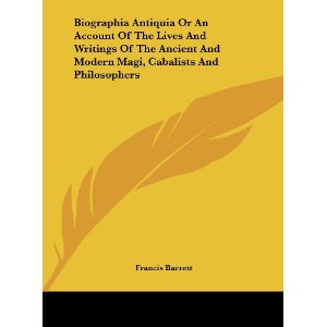 Biographia Antiqua; or, An Account of the Lives and Writings of the Ancient and Modern Magi, Cabalists, and Philosophers Discovering the Principles and Tenets of the First Founders of the Magical and Occult Sciences-Francis Barrett