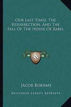 Our Last Times, The Resurrection, And The Fall Of The House Of Babel-Jacob Boehme