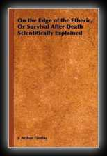 On the Edge of the Etheric, Or Survival After Death Scientifically Explained