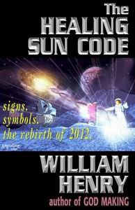 The Healing Sun Code - Rediscovering the Secret Science and Religion of the Galactic Core and the Rebirth of Earth in 2012-William Henry