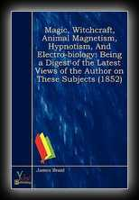 Magic, Witchcraft, Animal Magnetism, Hypnotism and Electro-Biology