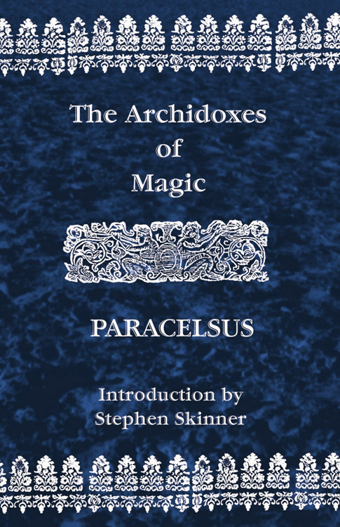 Paracelsus - Of theArchidoxes of Magic: Of the Supreme Mysteries of Nature, of the Spirits of the Plants, of Occult Philosophy, etc.- Paracelsus
